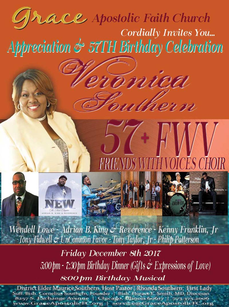 Grace Apostolic Faith Church Cordially Invites You to the 57th Birthday Celebration for Veronica Southern on Friday, December 8, 2017, 5pm - 7:30pm Dinner & 8pm Musical ft a 57 Friends With Voices Choir, Wendell Lowe, Adrian B. King, Reverence, Kenny Franklin, Jr., Tony Tidwell & UnCommon Favor, Tony Taylor, Jr. & Philip Patterson.  Location: GAFC (Dist. Eld. Maurice Southern, Pastor) 8257 S. Exchange Ave, Chicago, Illinois 60617  For More Info: 773-375-2006  https://actionsprout.io/0317B9