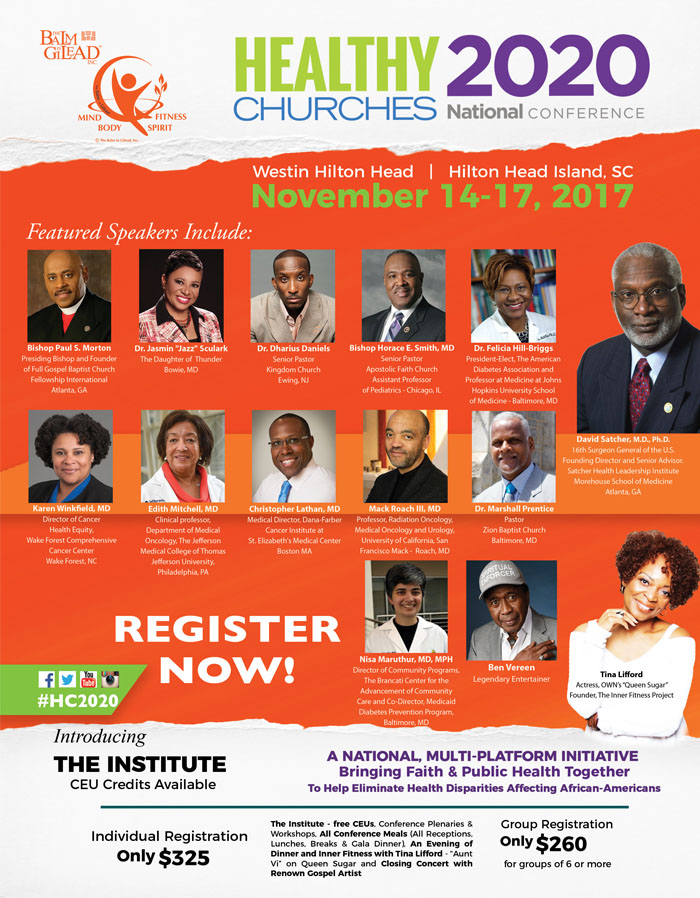 "Join a Balm in Gilead for their Healthy Churches 2020 National Conference, a 3 day national, capacity building, training conference for faith leaders, health directors, coordinators, nurses and members of congregational-based Health Ministries on November 14-17, 2017. Featuring: Paul S. Morton, Jasmin ""Jazz"" Sculark, Dharius Daniels, Horace E. Smith, Felicia Hill-Briggs, Karen Winfield, Edith Mitchell, Christopher Lathan, Mark Roach, III, Marshall Prentice, Nisa Maruthur, Ben Vereen, Tina Lifford, David Satcher & More! To Register or For More Info: www.HealthyChurches2020.org"