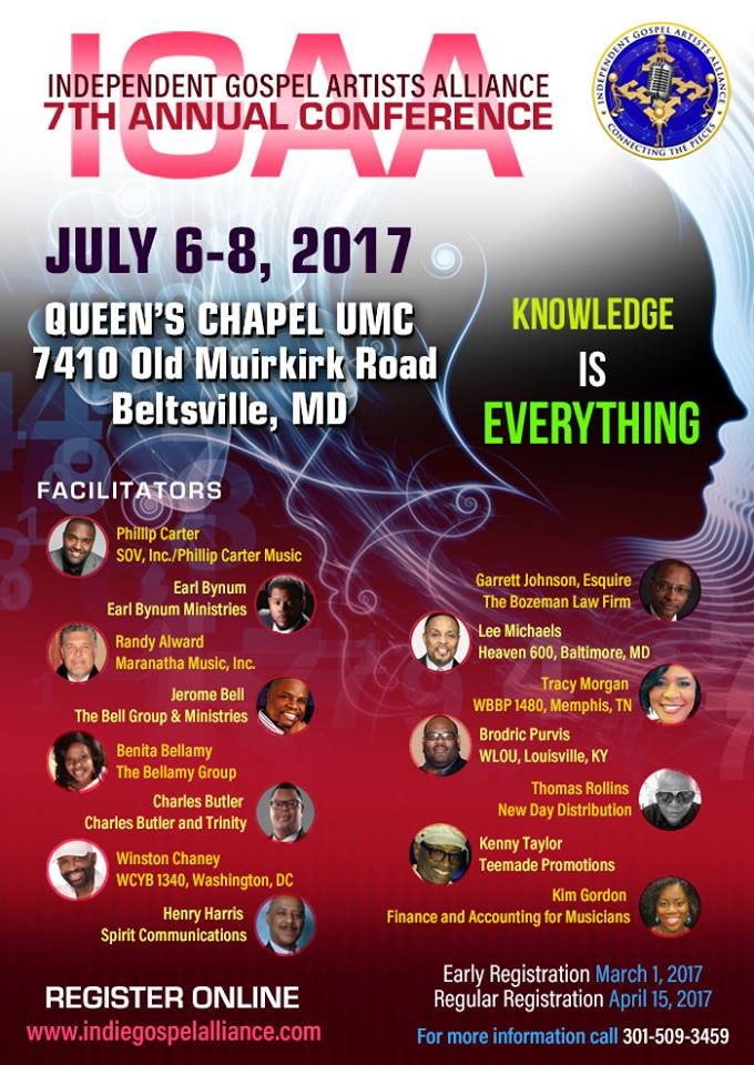 Independent Gospel Artists Alliance 7th Annual Conference on July 6-8, 2017 ft Phillip Carter, Earl Bynum, Randy Alward, Jerome Bell, Benita Bellamy, Charles Butler, Winston Chaney, Henry Harris, Garrett Johnson, Lee Michaels, Tracy Morgan, Brodric Purvis, Thomas Rollins, Kenny Taylor, Kim Gordon & More! Location: Queen's Chapel UMC 7410 Old Muirkirk Road, Beltsville, MD.  Early Registration: March 1, 2017 and Regular Registration: April 15, 2017.  To Register or For More Info: 301-509-3459 www.indiegospelalliance.com