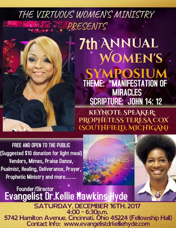 "The Virtuous Women's Ministry (Evangelist Dr. Kellie Hawkins-Hyde | Founder/Director) presents their 7th Annual Women's Symposium ""Manifestation of Miracles"" John 14:12 on Saturday, December 16, 2017 from 4:00p.m. - 6:30p.m. ft Keynote Speaker: Prophetess Teresa Cox of Southfield, Michigan, Vendors, Mimes, Praise Dance, Psalmist, Healing, Deliverance, Prayer, Prophetic Ministry and More.  This Event is FREE & Open to the Public! Location: 5742 Hamilton Avenue, Cincinnati, Ohio 45224 (Fellowship Hall)  For More Info: www.EvangelistDrKellieHyde.com"
