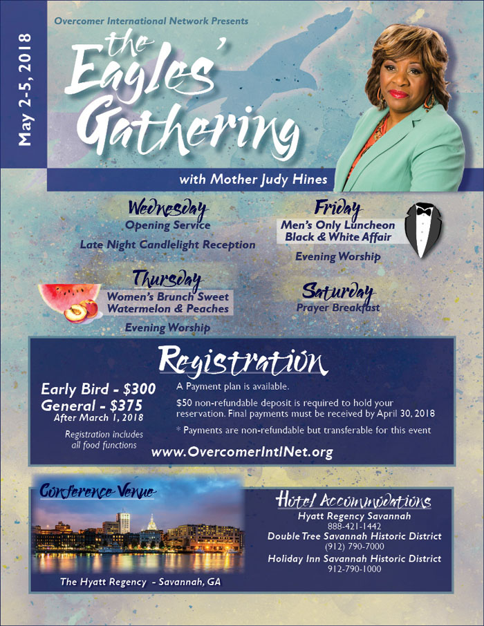 Overcomer International Network presents The Eagle's Gathering with Mother Judy Hines on May 2-5, 2018.  Features: Registration Required Workshops & Sessions and Evening Services Free & Open for All to Attend!  Early Bird Registration $300 through March 1, 2018 & $375 After (Includes a Reception, Brunch, Prayer Breakfast & More!) Location: The Hyatt Regency - Savannah, GA.  For More Info: www.OvercomerIntlNet.org