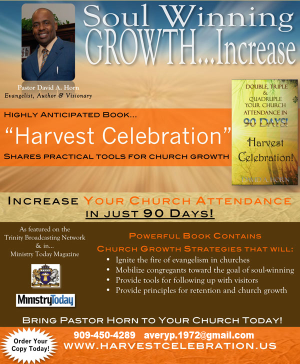 Double, Triple &amp; Quadruple Your Church Attendance in 90 Days through the Harvest Celebration Program with Pastor David A. Horn, featured on TBN &amp; in Ministry Today Magazine.  For More Info: 909-450-4289   <script language='JavaScript' type='text/javascript'>  <!--  var prefix = 'm&#97;&#105;lt&#111;:';  var suffix = '';  var attribs = '';  var path = 'hr' + 'ef' + '=';  var addy35322 = '&#97;v&#101;ryp.1972' + '&#64;';  addy35322 = addy35322 + 'g&#97;m&#105;l' + '&#46;' + 'c&#111;m';  document.write( '<a ' + path + '\'' + prefix + addy35322 + suffix + '\'' + attribs + '>' );  document.write( addy35322 );  document.write( '<\/a>' );  //-->  </script><script language='JavaScript' type='text/javascript'>  <!--  document.write( '<span style=\'display: none;\'>' );  //-->  </script>This e-mail address is being protected from spambots. You need JavaScript enabled to view it  <script language='JavaScript' type='text/javascript'>  <!--  document.write( '</' );  document.write( 'span>' );  //-->  </script>  www.HarvestCelebration.us  Watch Our Promo Video: http://youtu.be/JMU5hJXEuyc