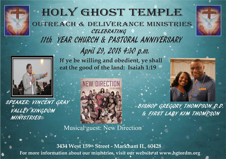 Holy Ghost Temple Outreach & Deliverance Ministries Celebrating 11th Year Church & Pastoral Anniversary on April 28-29, 2018 | Apr 28 from 4:30p - 7:30p Gospel Skating Party ft DJ Kobie.  Tickets $15 in Advance & $17 at the Door (Includes Skate Rental) Location: Lynwood Skating Rink 2030 Glenwood Dyer Road, Lynwood, IL 60411  For Tickets Contact Tara: 708-262-1792 | Apr 29 at 4:30p Anniversary Celebration ft Vincent Gray (Valley Kingdom Ministries) & Musical Guest: New Direction.  Location: Holy Ghost Temple 3434 West 159th Street, Markham, IL 60428  For More Info: www.hgtordm.org