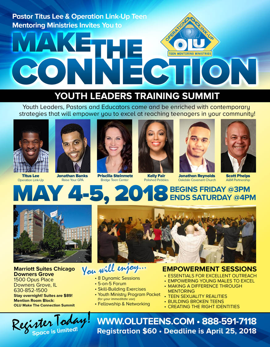 "Pastor Titus Lee & Operation Link-Up Teen Mentoring Ministries Invites You to ""Make The Connection"" Youth Leaders Training Summit on May 4-5, 2018 ft Titus Lee, Jonathan Banks, Priscilla Steinmetz, Kelly Fair, Jonathon Reynolds and Scott Phelps! Registration Fee is $60.  Location: Marriott Suites Chicago Downers Grove 1500 Opus Place, Downers Grove, IL.  To Register or For More Info: 888-591-7118 www.oluteens.com"