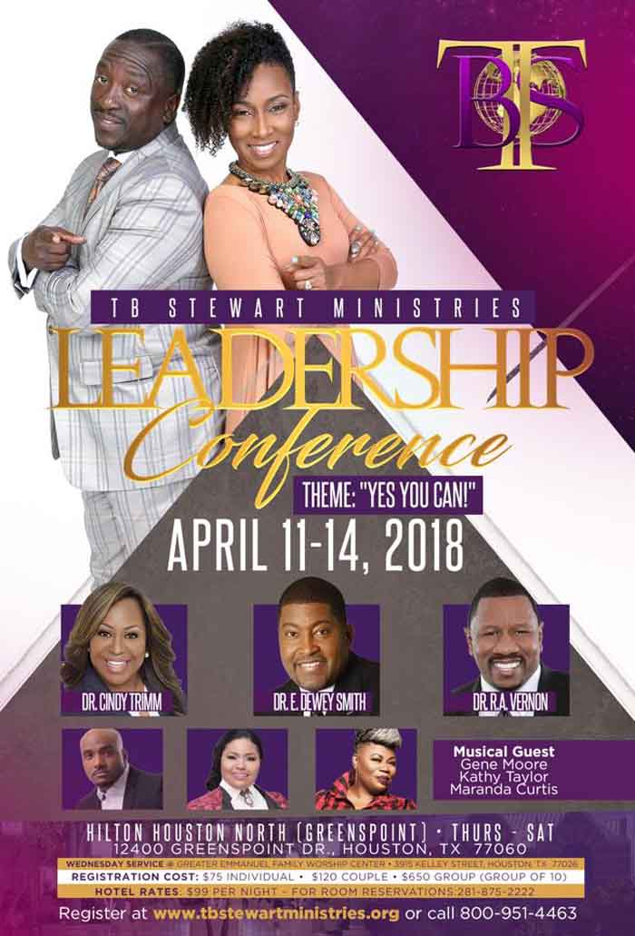 TB Stewart Ministries Leadership Conference (Theme: Yes You Can!) on April 11-14, 2018 ft Dr. Cindy Trimm, Dr. E. Dewey Smith, Dr. R.A. Vernon; Musical Guest: Gene Moore, Kathy Taylor, Maranda Curtis and More! Leadership Sessions Registration: $75 Individual, $120 Couple, $650 Group of 10 Evening Services are Free & Open for All to Attend! Location Wed: Greater Emmanuel Family Worship Center 3915 Kelley Street, Houston, Texas 77026 and Location Thur - Sat: Hilton Houston North 12400 Greenspoint Drive, Houston, Texas 77060.  To Register or For More Info: 800-951-4463 www.tbstewartministries.org