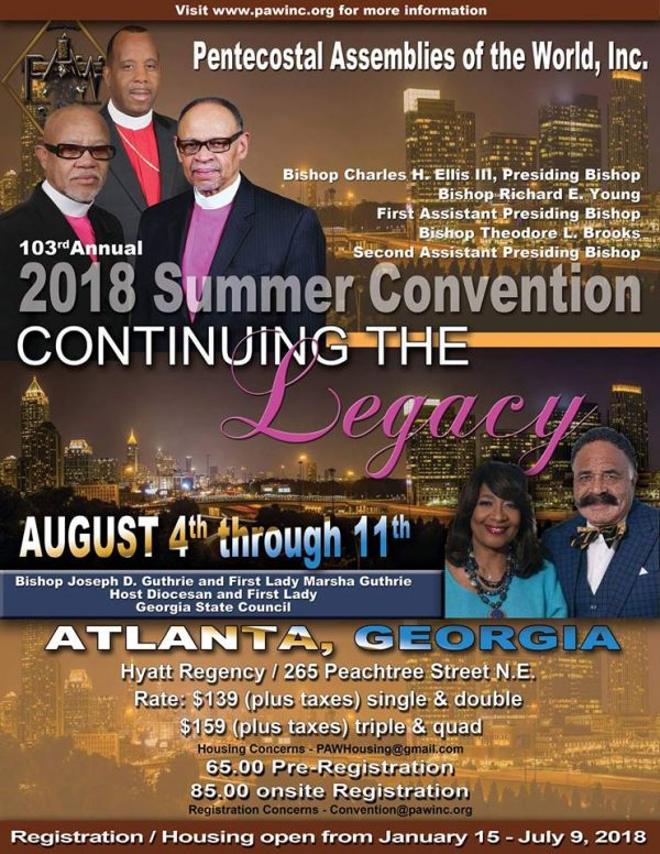 "Join the Pentecostal Assemblies of the World, Inc. for their 103rd Annual Summer Convention (2018) ""Continuing The Legacy"" on August 4th through August 11th, 2018 in Atlanta, Georgia. Bishop Charles H. Ellis, III, Presiding Bishop - Bishop Richard E. Young, First Assistant Presiding Bishop - Bishop Theodore L. Brooks, Second Assistant Presiding Bishop, Bishop Joseph D. Guthrie & First Lady Marsha Guthrie, Host Diocesan & First Lady of the Georgia State Council. Location: Hyatt Regency 265 Peachtree Street NE. Pre-Registration $65 and On-Site Registration $85. Registration & Housing Open from Now through July 9, 2018. For More Information: convention@pawinc.org www.PAWINC.org"