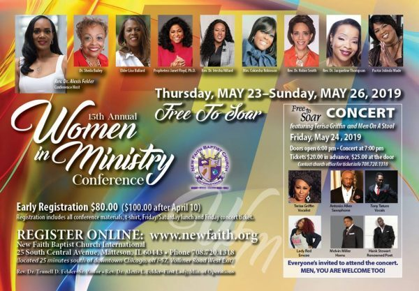 """15th Annual Women In Ministry Conference """"Free To Soar"""" on May 23 - May 26, 2019 ft Rev. Dr. Alexis Felder, Dr. Sheila Bailey, Elder Lisa Ballard, Prophetess Janet Floyd, Ph.D., Rev. Dr. Irishea Hilliard, Min. Cokeisha Bailey Robinson, Rev. Dr. Robin Smith, Rev. Dr. Jacqueline Thompson, Pastor Jolinda Wade and a Special Concert ft/ Terisa Griffin, Antonio Allen, Tony Tatum, Lady Red (Emcee), Melvin Miller & Hank Stewart! Location: New Faith Baptist Church International 25 South Central Avenue, Matteson, Illinois 60443 Conference Registration: $80 until 4/10/19 then $100 after, includes: All Conference Materials, T-Shirt, Friday/Saturday Lunch & Friday Concert Ticket. Concert Tickets for Friday, May 24, 2019 at 7pm are $20 in Advance & $25 at the Door! For Registration, Tickets or More Information: 708-720-1318 www.newfaith.org"""