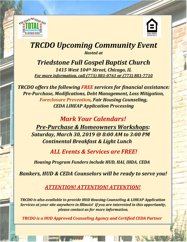 TRCDO Pre-Purchase & Homeowners Workshops on Saturday, March 30, 2019 from 8am - 3pm ft FREE Services for Financial Assistance Including: Pre-Purchase, Modifications, Debt Management, Loss Mitigation, Foreclosure Prevention, Fair Housing Counseling, CEDA LIHEAP Application Processing & More! Free & Open for All to Attend! Housing Program Funders Include: HUD, HAI, IHDA and US Bank! Banks, HUD & CEDA Counselors Will be Ready to Serve You! Location: Triedstone Full Gospel Baptist Church 1415 West 104th Street, Chicago, Illinois. For More Information Call: 773-881-0761 or 773-881-7710 http://www.nationwideministry.com/events/trcdoprepurchaseandhomeownersworkshops03302019