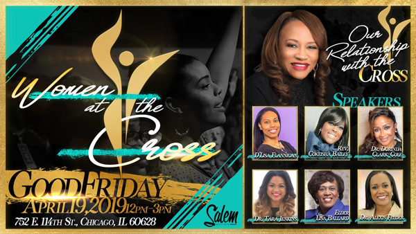 Salem Baptist Church of Chicago presents Women at the Cross on Good Friday, April 19, 2019 from 12pm - 3pm ft D'Lisa Flannigan, Rev. Cokeisha Bailey, Dr. Dorinda Clark-Cole, Dr. Tara Jenkins, Elder Lisa Ballard & Dr. Alexis Felder. Free & Open for All to Attend! Location: 752 East 114th Street, Chicago, Illinois 60628 For More Info Visit: www.sbcoc.org